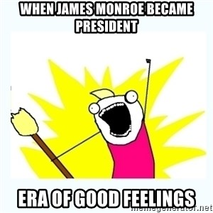 All the things - When James Monroe Became President Era of good feelings