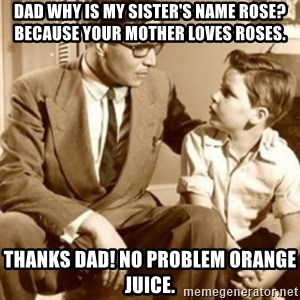 father son  - Dad why is my sister's name Rose? Because your mother loves roses. Thanks dad! No problem Orange Juice.