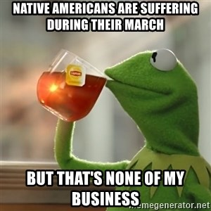 Kermit The Frog Drinking Tea - Native Americans are suffering during their march but that's none of my business