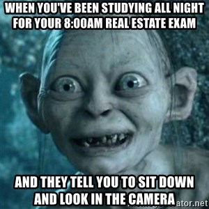 My Precious Gollum - When you've been studying all night for your 8:00am real estate exam And they tell you to sit down and look in the camera