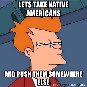 Futurama Fry - Lets take Native Americans  And push them somewhere else