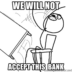 Desk Flip Rage Guy - we will not  accept this  bank