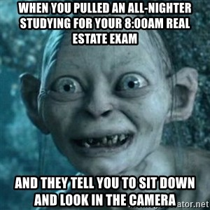My Precious Gollum - When you pulled an all-nighter studying for your 8:00am real estate exam And they tell you to sit down and look in the camera