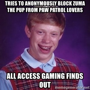 Bad Luck Brian PAW Patrol - Tries to anonymously block Zuma the pup from PAW Patrol Lovers All access gaming finds out