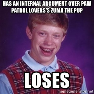 Bad Luck Brian PAW Patrol - Has an internal argument over PAW Patrol Lovers's Zuma The Pup Loses