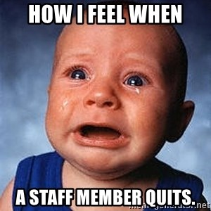 Crying Baby - How I feel when a staff member quits.