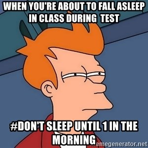 Futurama Fry - when you're about to fall asleep in class during  test #don't sleep until 1 in the morning
