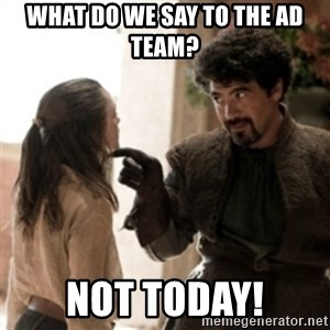 Not today arya - WHAT DO WE SAY TO THE AD TEAM? NOT TODAY!