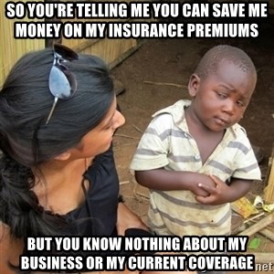 skeptical black kid - So you're telling me you can save me money on my insurance premiums but you know nothing about my business or my current coverage