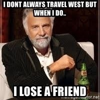 I don't always guy meme - i dont always travel west but when i do.. i lose a friend