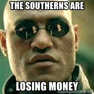 What If I Told You - The Southerns are  Losing MONEY