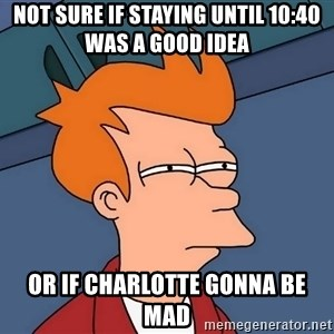 Futurama Fry - Not sure if staying until 10:40 was a good idea Or if Charlotte gonna be mad