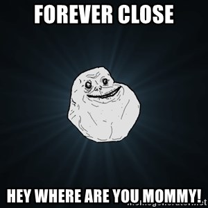 Forever Alone - Forever Close Hey Where are you mommy!