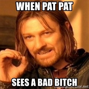 One Does Not Simply - When Pat pat Sees a bad bitch