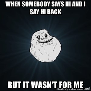 Forever Alone - When somebody says hi and i say hi back but it wasn't for me