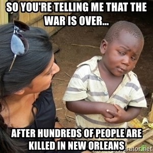 Skeptical 3rd World Kid - so you're telling me that the war is over... after hundreds of people are killed in new orleans