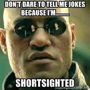 What If I Told You - don't dare to tell me jokes because i'm.......... SHORTSIGHTED