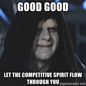 Sith Lord - good good let the competitive spirit flow through you