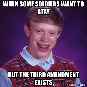 Bad Luck Brian - when some soldiers want to stay but the third amendment exists