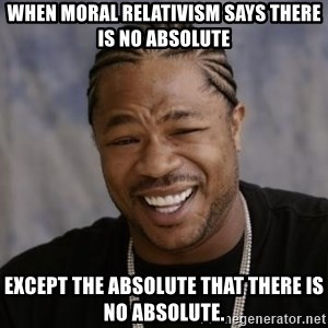 xzibit-yo-dawg - When moral relativism says there is no absolute except the absolute that there is no absolute.