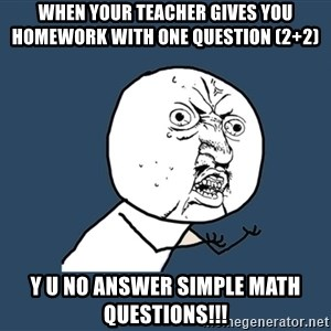 Y U No - When your teacher gives you homework with one question (2+2) Y U No Answer SIMPLE MATH QUESTIONS!!!