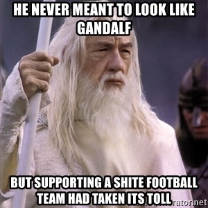 White Gandalf - He never meant to look like Gandalf But supporting a shite football team had taken its toll