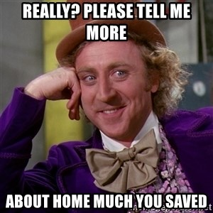 Willy Wonka - Really? Please tell me more about home much you saved