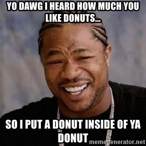 Yo Dawg - Yo Dawg i heard how much you like donuts... SO I Put A Donut Inside Of Ya Donut