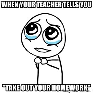 pleaseguy  - WHEN YOUR TEACHER TELLS YOU ''TAKE OUT YOUR HOMEWORK''