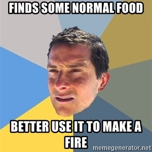 Bear Grylls - finds some normal food better use it to make a fire