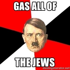 Advice Hitler - Gas all of the jews