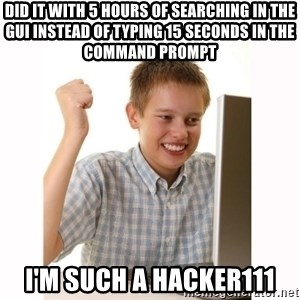 Computer kid - did it with 5 hours of searching in the gui instead of typing 15 seconds in the command prompt I'm such a hacker111