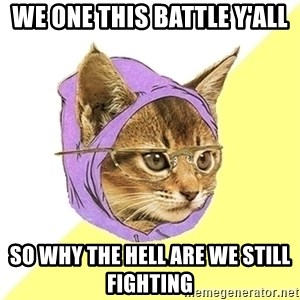 Hipster Kitty - we one this battle y'all  so why the hell are we still fighting