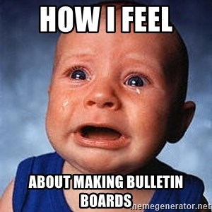Crying Baby - How I feel  about making bulletin boards