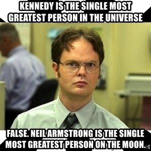 Dwight from the Office - Kennedy is the single most greatest person in the universe false. neil armstrong is the single most greatest person on the moon.