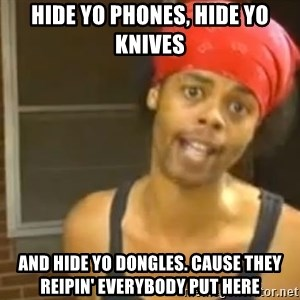 Antoine Dodson - Hide yo phones, hide yo knives And hide yo dongles. Cause they reipin' everybody put here
