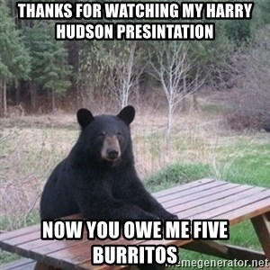 Patient Bear - Thanks for watching my harry hudson presintation  Now you owe me five burritos
