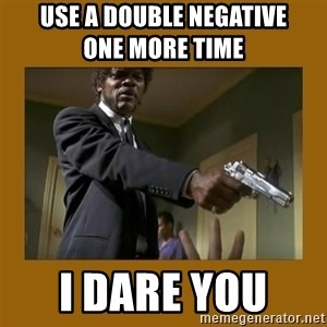 say what one more time - Use a Double Negative                 One More time  I Dare You