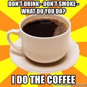 Cup of coffee - Don't Drink - Don't Smoke - What do you do? I do the coffee