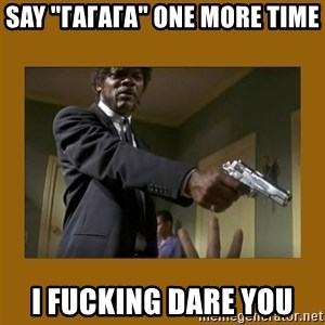 """say what one more time - Say """"ГАГАГА"""" one more time I fucking dare you"""