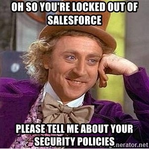 Oh so you're - Oh so you're locked out of Salesforce please tell me about your security policies