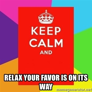 Keep calm and - Relax your favor is on its way
