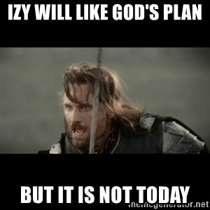But it is not this Day ARAGORN - Izy will like God's Plan But it is not today