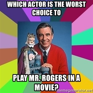 mr rogers  - Which actor is the worst choice to  play Mr. Rogers in a movie?