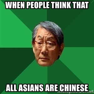 High Expectations Asian Father - when people think that all asians are chinese