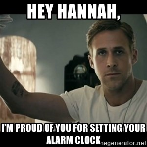 ryan gosling hey girl - Hey Hannah, I'm proud of you for setting your alarm clock