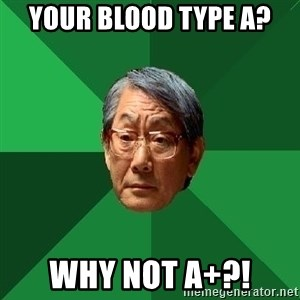 High Expectations Asian Father - YOUR BLOOD TYPE A? WHY NOT A+?!