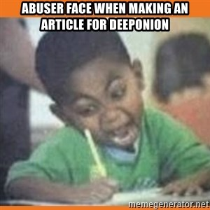 I FUCKING LOVE  - abuser face when making an article for Deeponion