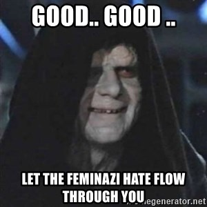 Sith Lord - good.. good .. let the feminazi hate flow through you