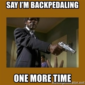 say what one more time - Say I'm backpedaling  One more time